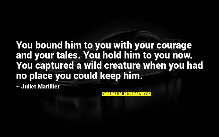 Bound In Love Quotes By Juliet Marillier: You bound him to you with your courage