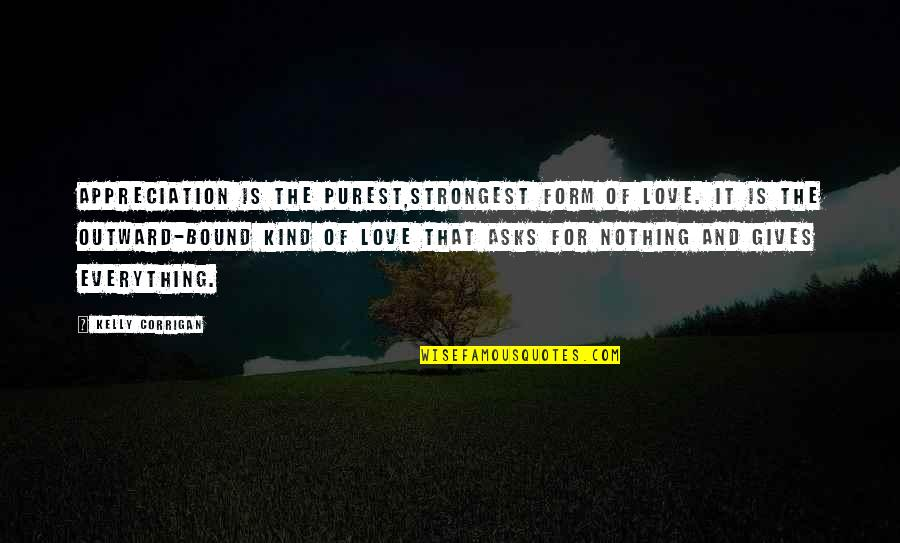 Bound In Love Quotes By Kelly Corrigan: Appreciation is the purest,strongest form of love. It