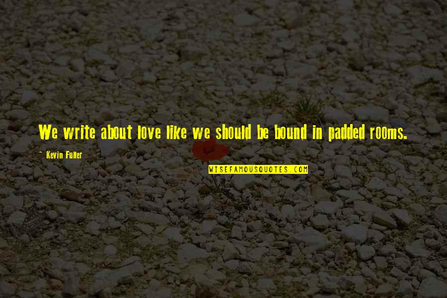 Bound In Love Quotes By Kevin Fuller: We write about love like we should be