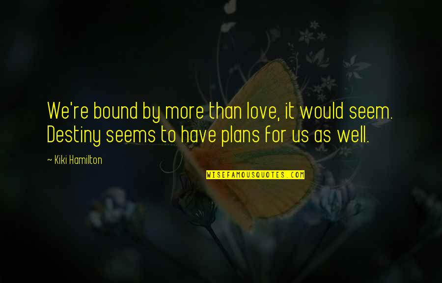 Bound In Love Quotes By Kiki Hamilton: We're bound by more than love, it would