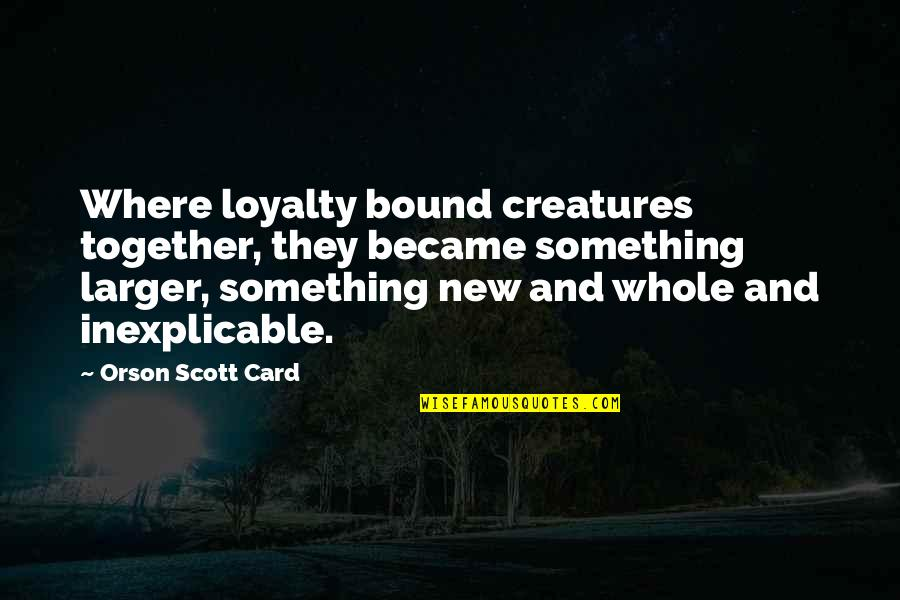 Bound In Love Quotes By Orson Scott Card: Where loyalty bound creatures together, they became something