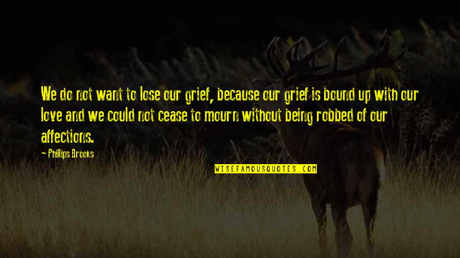 Bound In Love Quotes By Phillips Brooks: We do not want to lose our grief,