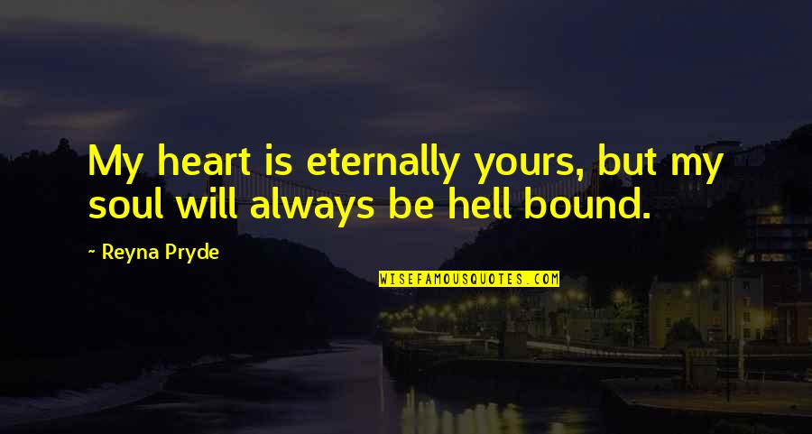 Bound In Love Quotes By Reyna Pryde: My heart is eternally yours, but my soul
