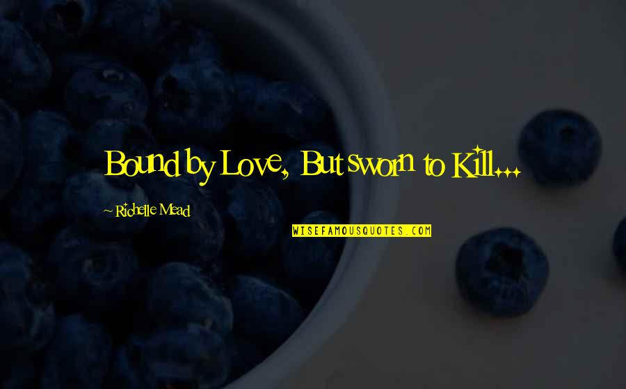 Bound In Love Quotes By Richelle Mead: Bound by Love, But sworn to Kill...