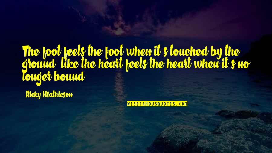 Bound In Love Quotes By Ricky Mathieson: The foot feels the foot when it's touched