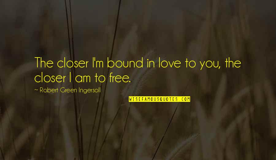 Bound In Love Quotes By Robert Green Ingersoll: The closer I'm bound in love to you,
