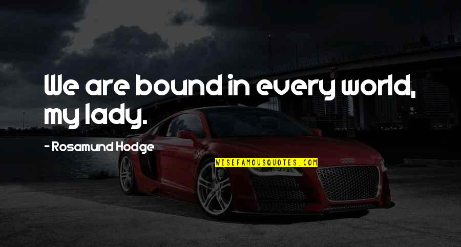 Bound In Love Quotes By Rosamund Hodge: We are bound in every world, my lady.