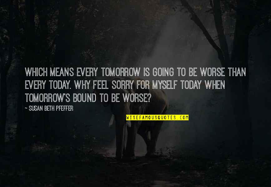 Bound In Love Quotes By Susan Beth Pfeffer: Which means every tomorrow is going to be