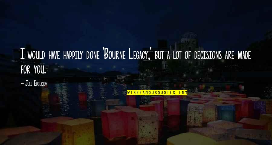 Bourne Legacy Quotes By Joel Edgerton: I would have happily done 'Bourne Legacy,' but