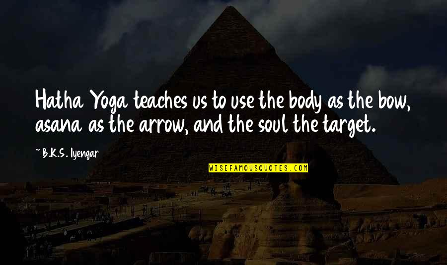 Bow And Arrow Quotes By B.K.S. Iyengar: Hatha Yoga teaches us to use the body