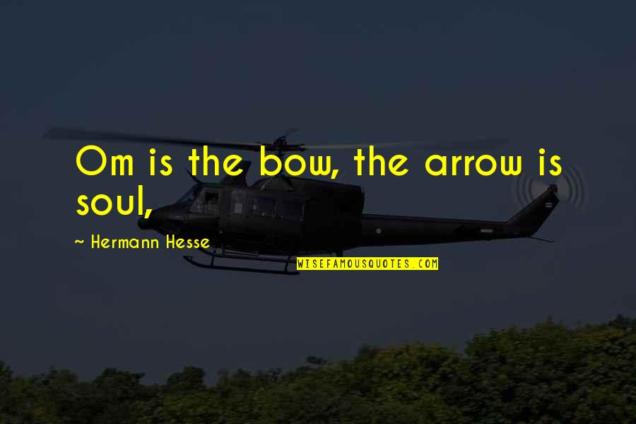 Bow And Arrow Quotes By Hermann Hesse: Om is the bow, the arrow is soul,