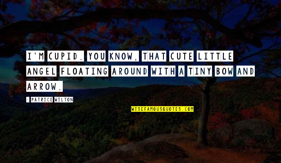 Bow And Arrow Quotes By Patrice Wilton: I'm Cupid. You know, that cute little angel