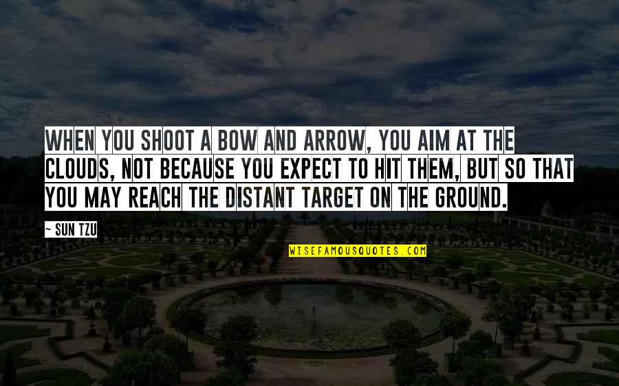 Bow And Arrow Quotes By Sun Tzu: When you shoot a bow and arrow, you