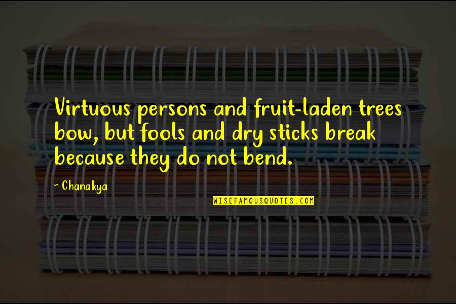 Bow Quotes By Chanakya: Virtuous persons and fruit-laden trees bow, but fools