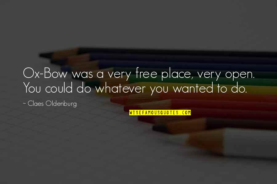 Bow Quotes By Claes Oldenburg: Ox-Bow was a very free place, very open.