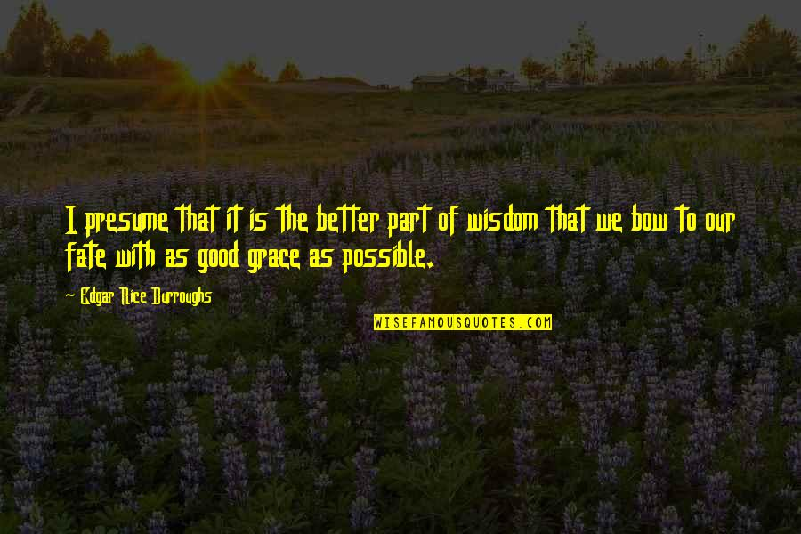 Bow Quotes By Edgar Rice Burroughs: I presume that it is the better part