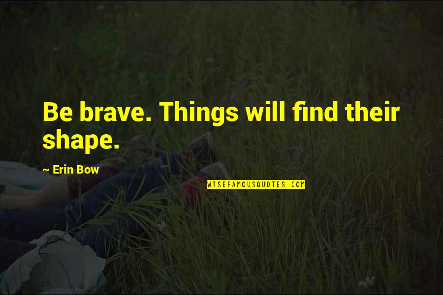 Bow Quotes By Erin Bow: Be brave. Things will find their shape.