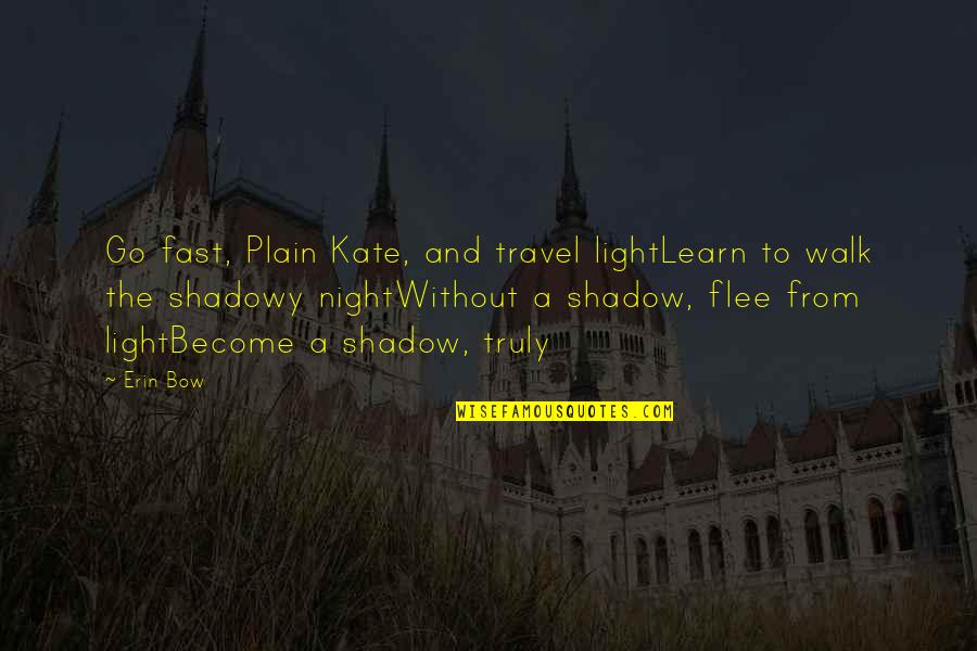 Bow Quotes By Erin Bow: Go fast, Plain Kate, and travel lightLearn to
