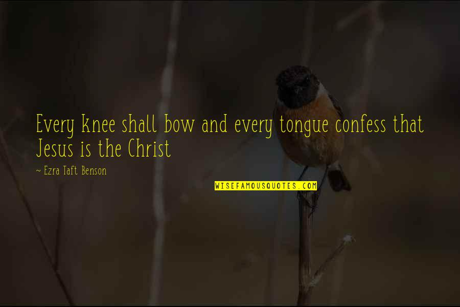 Bow Quotes By Ezra Taft Benson: Every knee shall bow and every tongue confess
