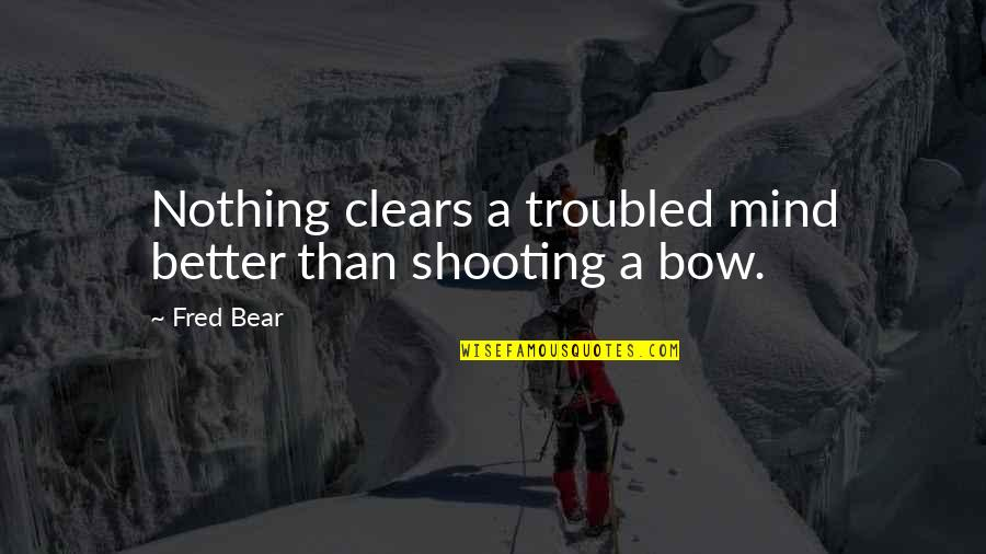 Bow Quotes By Fred Bear: Nothing clears a troubled mind better than shooting