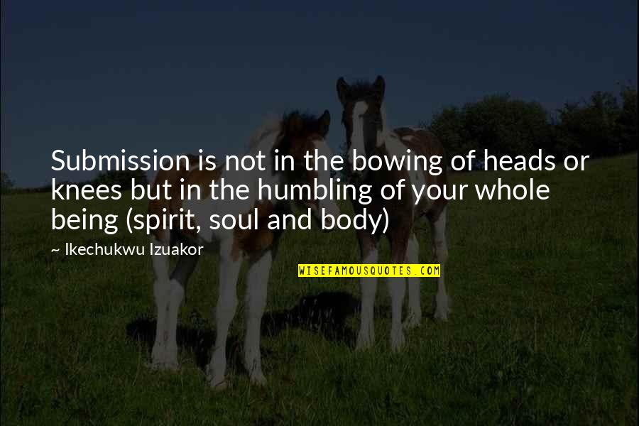 Bow Quotes By Ikechukwu Izuakor: Submission is not in the bowing of heads