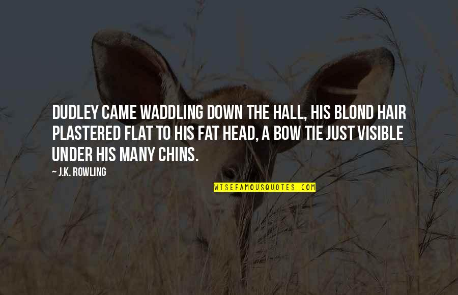 Bow Quotes By J.K. Rowling: Dudley came waddling down the hall, his blond