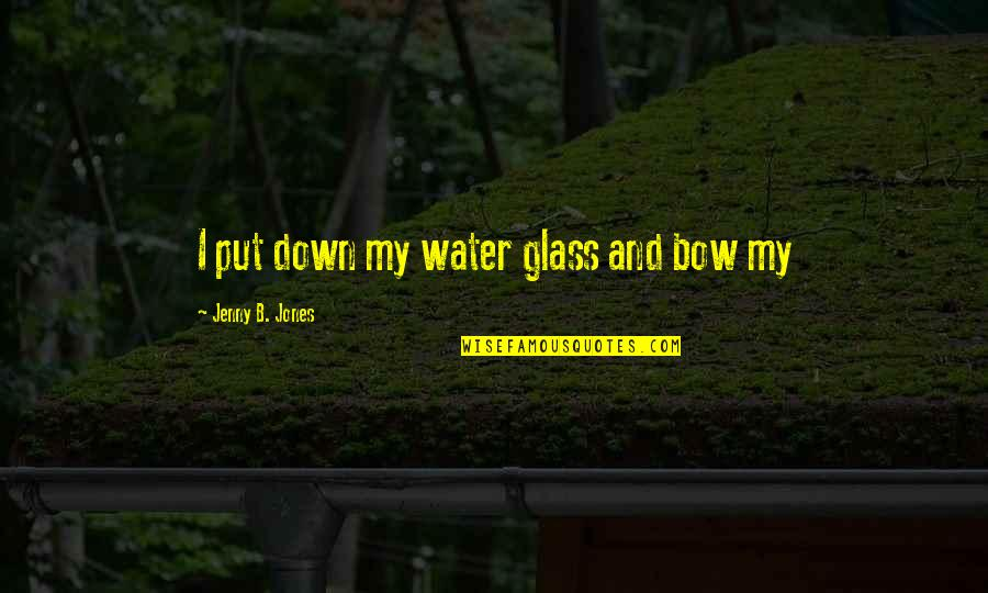 Bow Quotes By Jenny B. Jones: I put down my water glass and bow