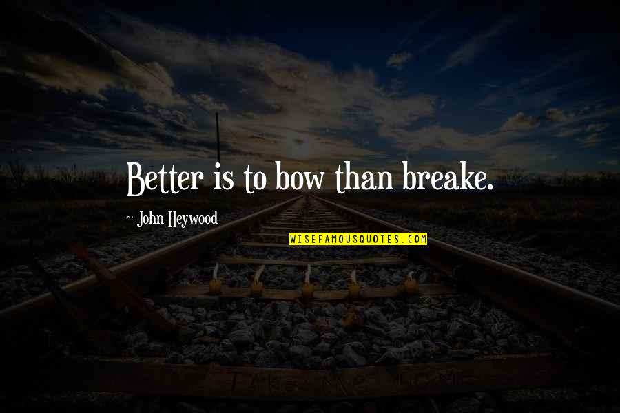 Bow Quotes By John Heywood: Better is to bow than breake.