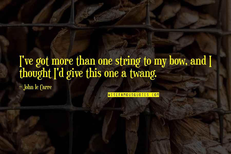 Bow Quotes By John Le Carre: I've got more than one string to my