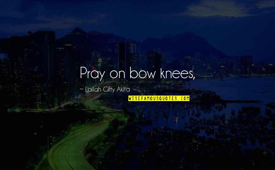 Bow Quotes By Lailah Gifty Akita: Pray on bow knees,