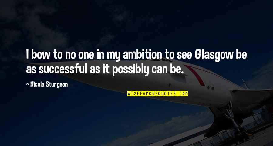 Bow Quotes By Nicola Sturgeon: I bow to no one in my ambition