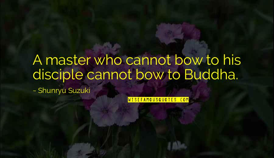 Bow Quotes By Shunryu Suzuki: A master who cannot bow to his disciple