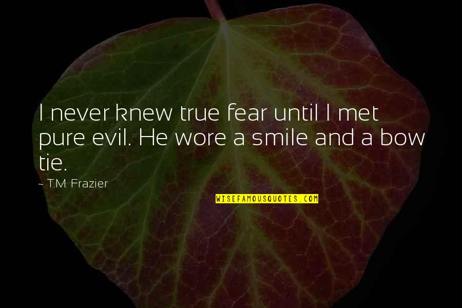Bow Quotes By T.M. Frazier: I never knew true fear until I met