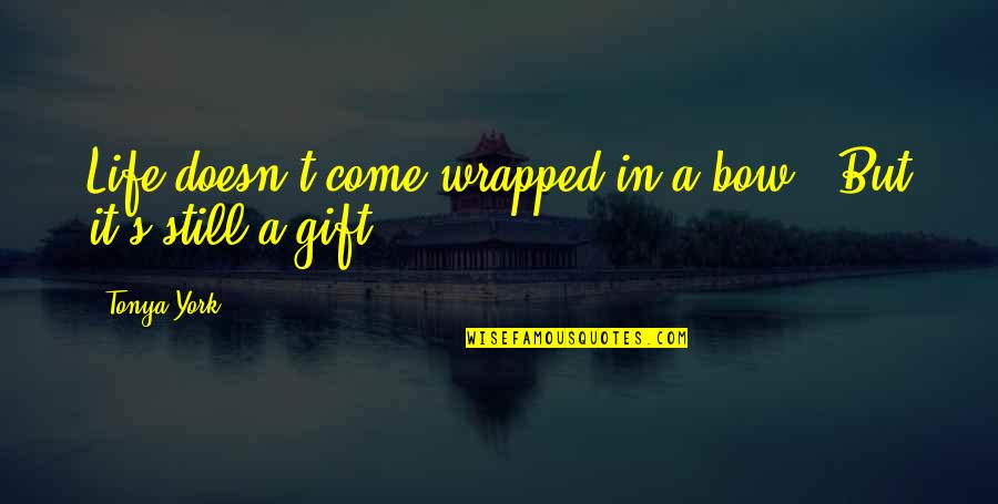 Bow Quotes By Tonya York: Life doesn't come wrapped in a bow...But it's