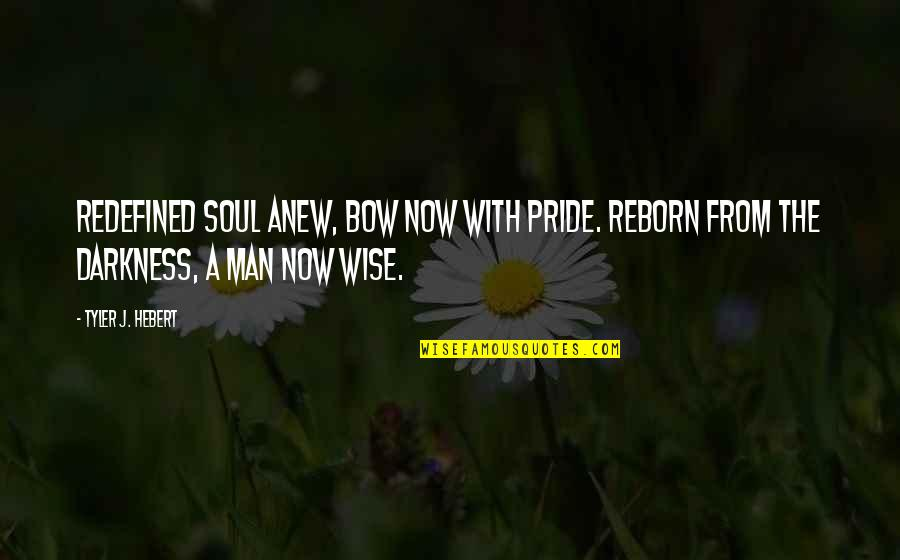 Bow Quotes By Tyler J. Hebert: Redefined soul anew, bow now with pride. Reborn