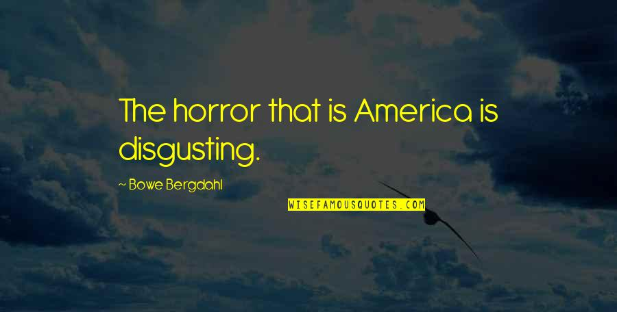Bowe Quotes By Bowe Bergdahl: The horror that is America is disgusting.