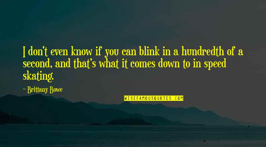 Bowe Quotes By Brittany Bowe: I don't even know if you can blink