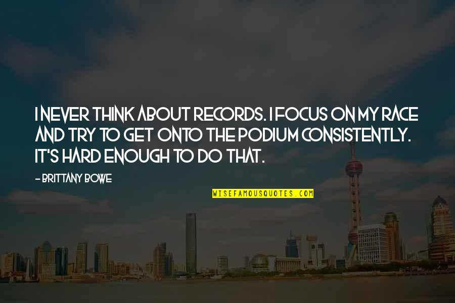 Bowe Quotes By Brittany Bowe: I never think about records. I focus on