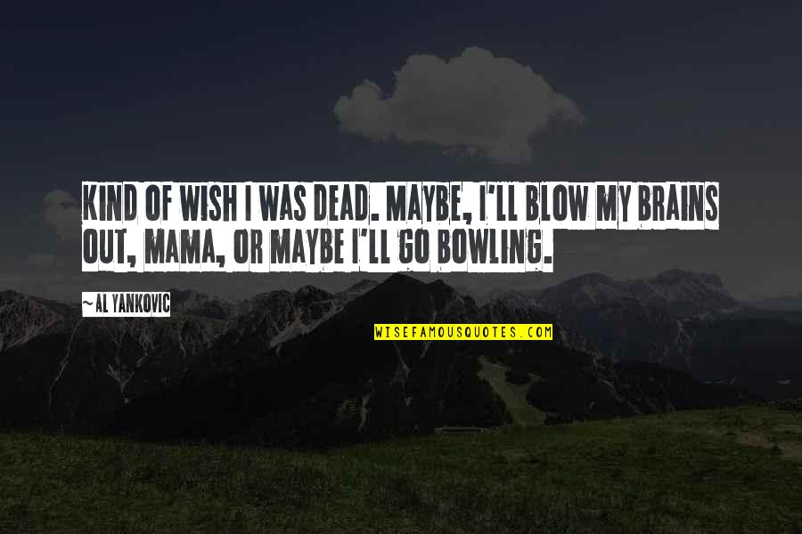 Bowling Quotes By Al Yankovic: Kind of wish I was dead. Maybe, I'll