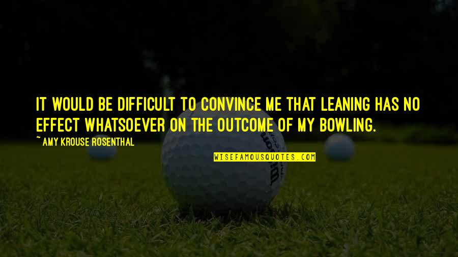 Bowling Quotes By Amy Krouse Rosenthal: It would be difficult to convince me that