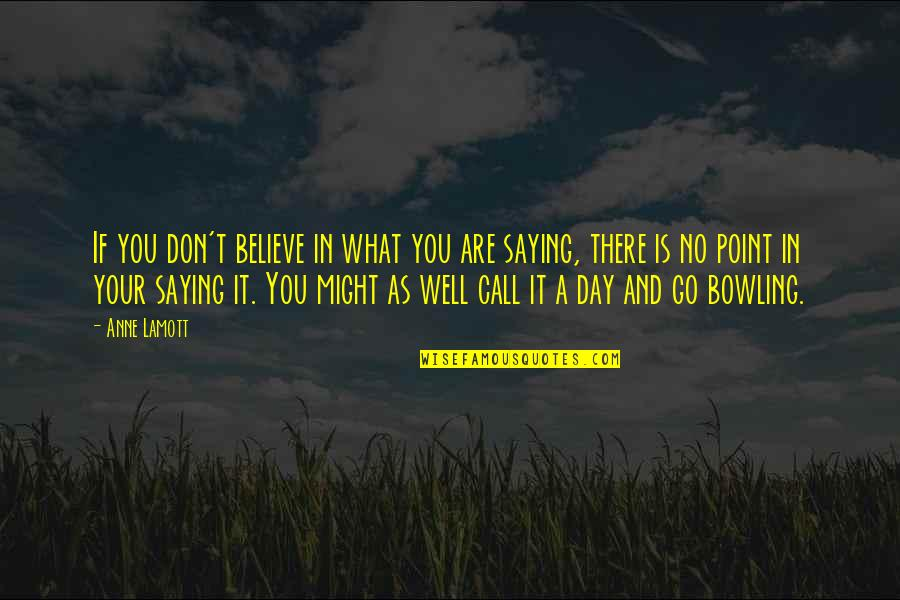 Bowling Quotes By Anne Lamott: If you don't believe in what you are