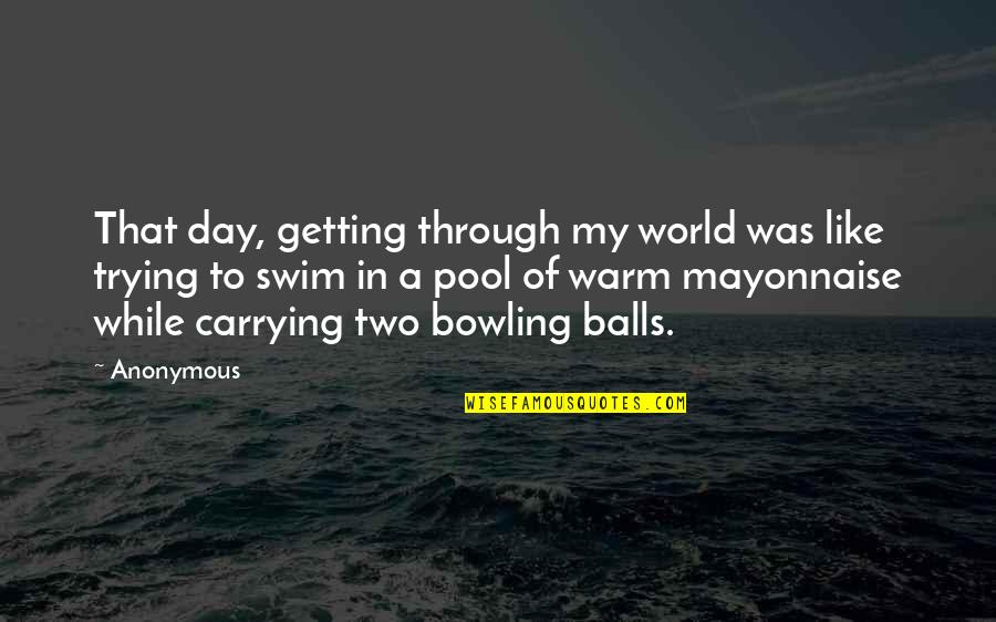 Bowling Quotes By Anonymous: That day, getting through my world was like