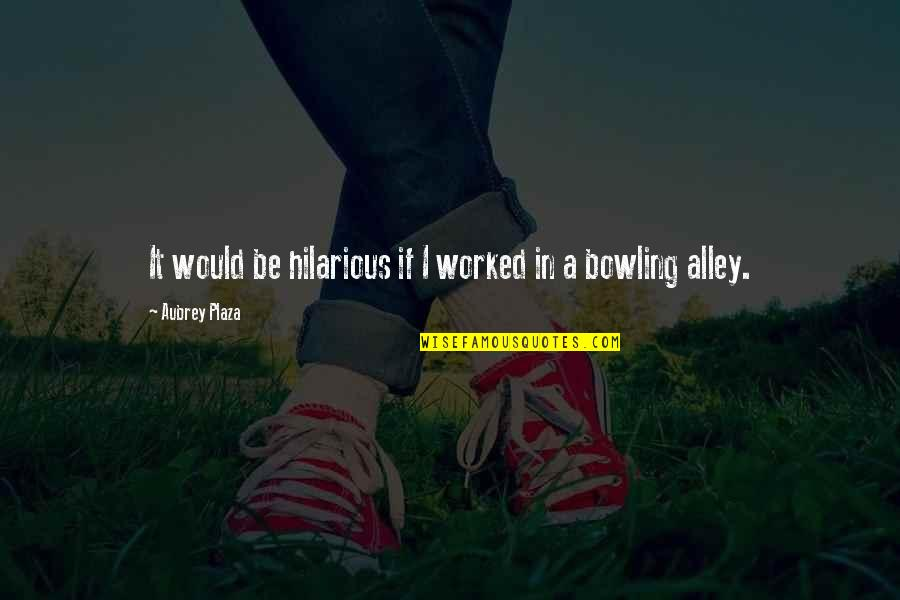 Bowling Quotes By Aubrey Plaza: It would be hilarious if I worked in