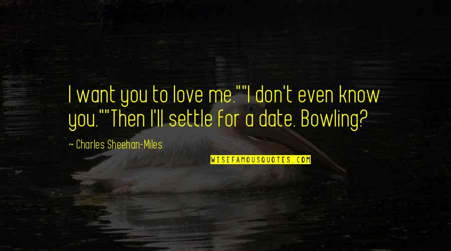 "Bowling Quotes By Charles Sheehan-Miles: I want you to love me.""""I don't even"