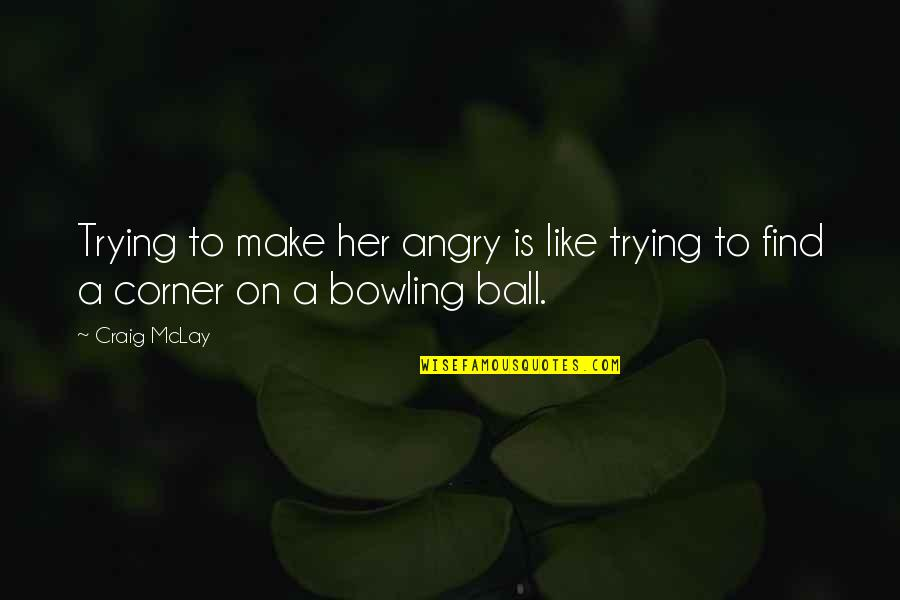 Bowling Quotes By Craig McLay: Trying to make her angry is like trying