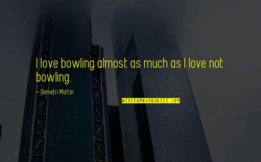 Bowling Quotes By Demetri Martin: I love bowling almost as much as I