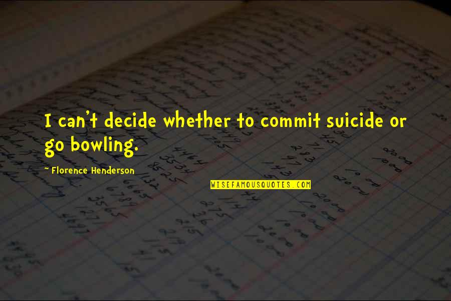 Bowling Quotes By Florence Henderson: I can't decide whether to commit suicide or