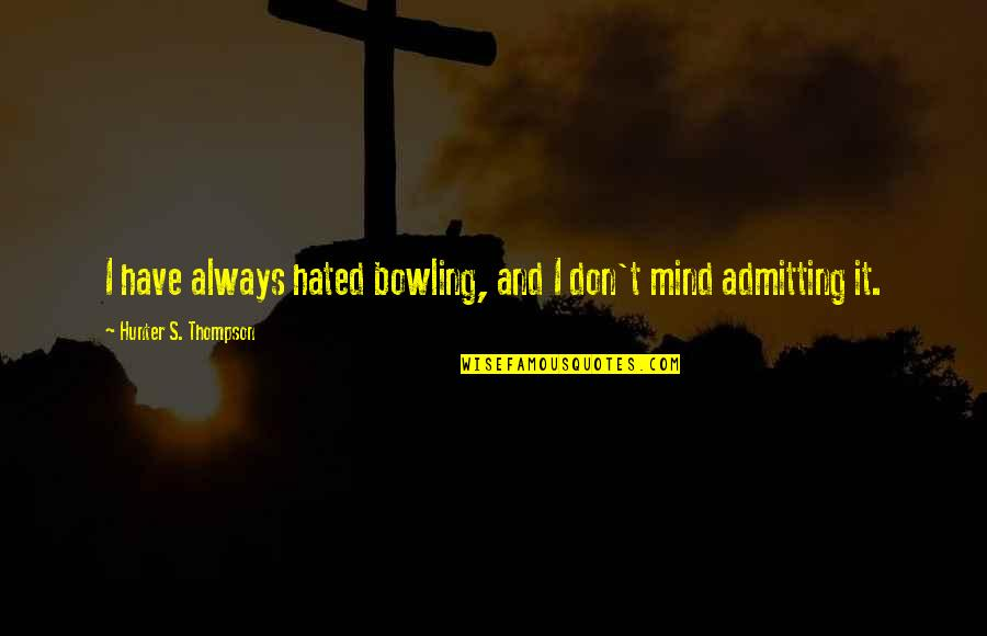 Bowling Quotes By Hunter S. Thompson: I have always hated bowling, and I don't