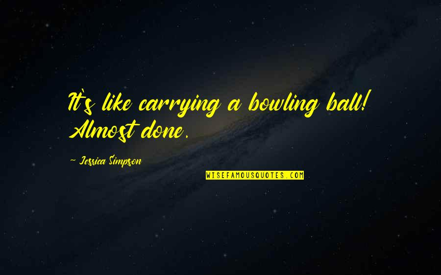 Bowling Quotes By Jessica Simpson: It's like carrying a bowling ball! Almost done.