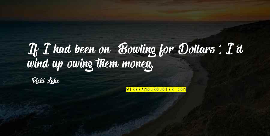 Bowling Quotes By Ricki Lake: If I had been on 'Bowling for Dollars',